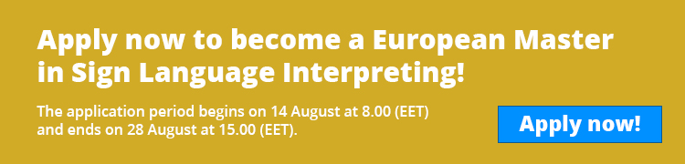 "Banneri, jossa keltainen tausta ja teksti ""Apply now to become a European Master in Sign Language Interpreting! The application period begins on 14 August at 8.00 (EET) and ends on 28 August at 15.00 (EET). "" sekä sininen ""Apply now""-painike."