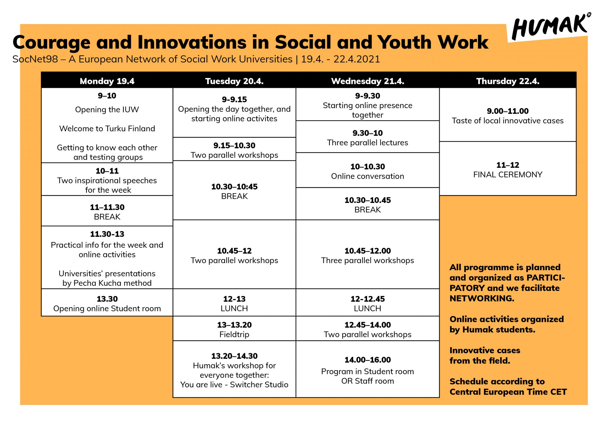 Courage and Innovations in Social and Youth Work. SocNet98 – A European Network of Social Work Universities. 19.4. – 22.4.2021. Monday April 19, 9-10 am. Opening of the IUW. Welcome to Turku Finland. Getting to know each other and testing groups. 10-11 am. Two inspirational speeches for the week. 11-11.30 am. Break. 11.30-13. Practical info for the week and online activities. Universities' presentations by Pecha Kucha method. 13.30 pm Opening online student room. Tuesday April 20. 9-9.15 am. Opening the day together, and starting online activities. 9.15-10.30 am. Two parallel workshops. 10.30 - 10.45 am. break. 10.45 - 12 am Two parallel workshops. 12-13 pm lunch. 13-13.20 pm fieldtrip. 13.20-14.30 pm Humak's workshop for everyone together: you are live – switcher studio. Wednesday April 21. 9-9.30 am. Starting online presence together. 9.30-10 am three parallel lectures. 10-10.30 am online conversation. 10.30-10.45 break. 10.45-12.00 three parallel workshops. 12-12.45 lunch. 12.45-14.00 two parallel workshops. 14.00-16.00 program in student room or staff. Thursday April 22. 9.00-11am taste of local innovative cases. 11-12 final ceremony. All programme is planned and organized as participatory, and we facilitate networking. Online activities organized by Humak students. Innovative cases from the field. Schedule according to central European time CET.